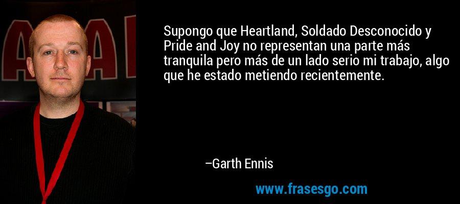 Supongo que Heartland, Soldado Desconocido y Pride and Joy no representan una parte más tranquila pero más de un lado serio mi trabajo, algo que he estado metiendo recientemente. – Garth Ennis