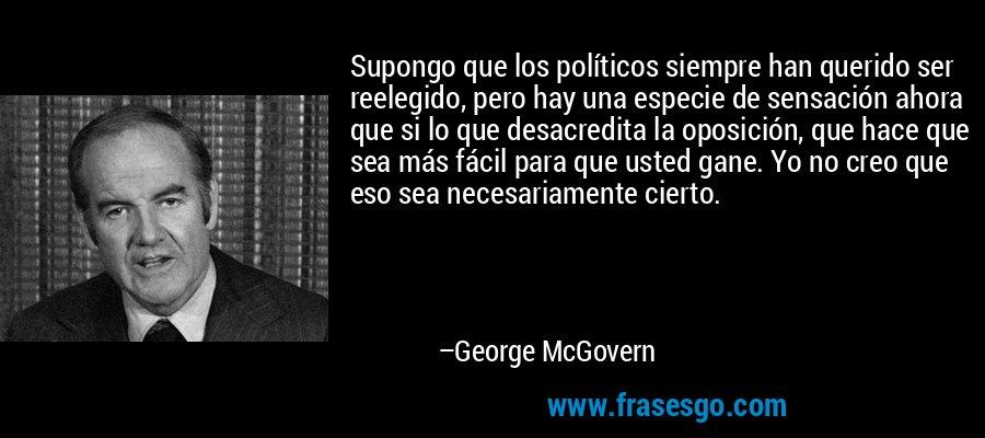 Supongo que los políticos siempre han querido ser reelegido, pero hay una especie de sensación ahora que si lo que desacredita la oposición, que hace que sea más fácil para que usted gane. Yo no creo que eso sea necesariamente cierto. – George McGovern