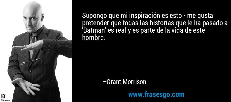 Supongo que mi inspiración es esto - me gusta pretender que todas las historias que le ha pasado a 'Batman' es real y es parte de la vida de este hombre. – Grant Morrison