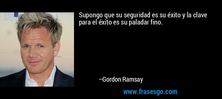 Supongo que su seguridad es su éxito y la clave para el éxito es su paladar fino. – Gordon Ramsay