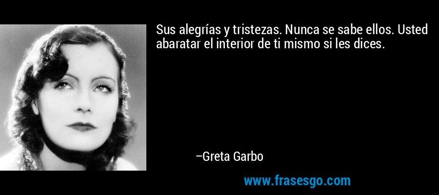 Sus alegrías y tristezas. Nunca se sabe ellos. Usted abaratar el interior de ti mismo si les dices. – Greta Garbo