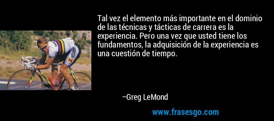 Tal vez el elemento más importante en el dominio de las técnicas y tácticas de carrera es la experiencia. Pero una vez que usted tiene los fundamentos, la adquisición de la experiencia es una cuestión de tiempo. – Greg LeMond