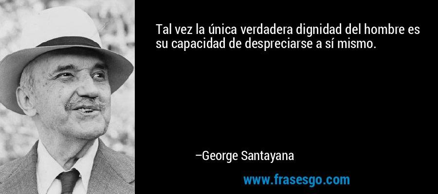 Tal vez la única verdadera dignidad del hombre es su capacidad de despreciarse a sí mismo. – George Santayana