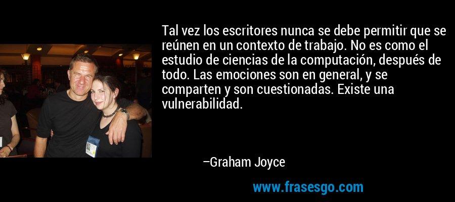 Tal vez los escritores nunca se debe permitir que se reúnen en un contexto de trabajo. No es como el estudio de ciencias de la computación, después de todo. Las emociones son en general, y se comparten y son cuestionadas. Existe una vulnerabilidad. – Graham Joyce