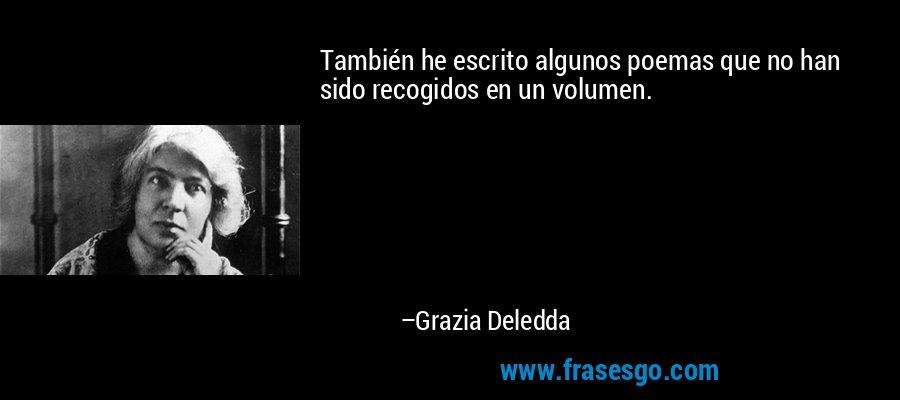 También he escrito algunos poemas que no han sido recogidos en un volumen. – Grazia Deledda