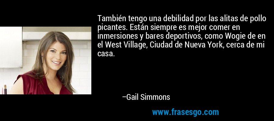 También tengo una debilidad por las alitas de pollo picantes. Están siempre es mejor comer en inmersiones y bares deportivos, como Wogie de en el West Village, Ciudad de Nueva York, cerca de mi casa. – Gail Simmons