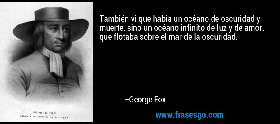 También vi que había un océano de oscuridad y muerte, sino un océano infinito de luz y de amor, que flotaba sobre el mar de la oscuridad. – George Fox