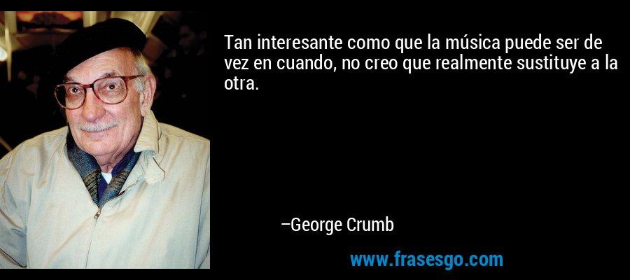 Tan interesante como que la música puede ser de vez en cuando, no creo que realmente sustituye a la otra. – George Crumb