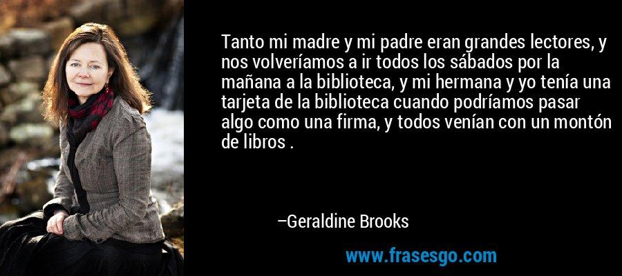 Tanto mi madre y mi padre eran grandes lectores, y nos volveríamos a ir todos los sábados por la mañana a la biblioteca, y mi hermana y yo tenía una tarjeta de la biblioteca cuando podríamos pasar algo como una firma, y todos venían con un montón de libros . – Geraldine Brooks