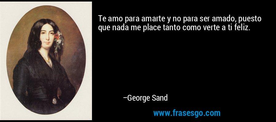 Te amo para amarte y no para ser amado, puesto que nada me place tanto como verte a ti feliz. – George Sand