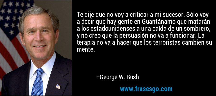 Te dije que no voy a criticar a mi sucesor. Sólo voy a decir que hay gente en Guantánamo que matarán a los estadounidenses a una caída de un sombrero, y no creo que la persuasión no va a funcionar. La terapia no va a hacer que los terroristas cambien su mente. – George W. Bush
