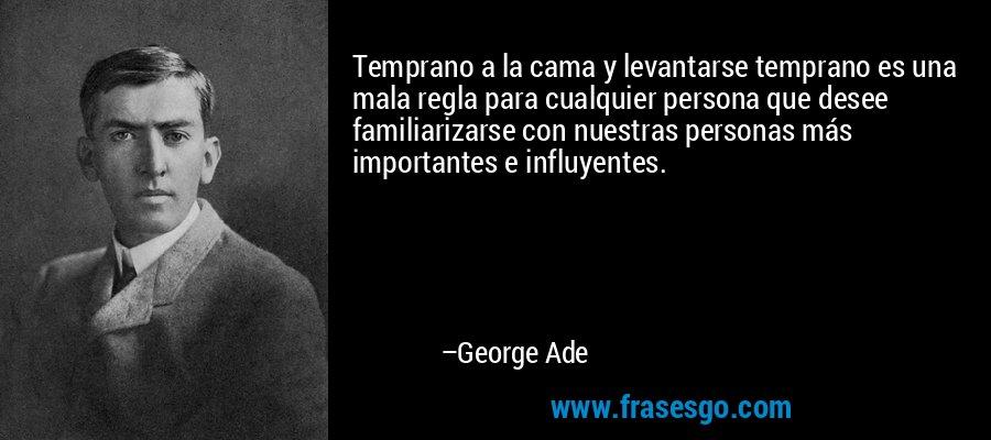 Temprano a la cama y levantarse temprano es una mala regla para cualquier persona que desee familiarizarse con nuestras personas más importantes e influyentes. – George Ade