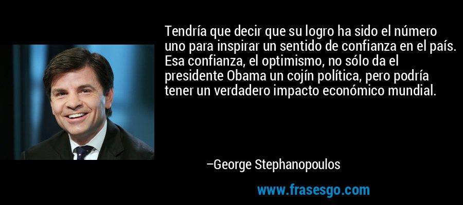Tendría que decir que su logro ha sido el número uno para inspirar un sentido de confianza en el país. Esa confianza, el optimismo, no sólo da el presidente Obama un cojín política, pero podría tener un verdadero impacto económico mundial. – George Stephanopoulos