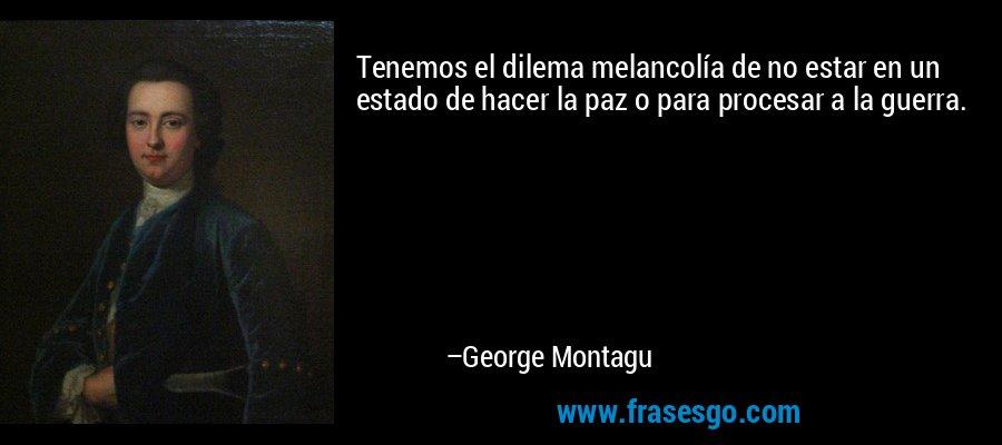 Tenemos el dilema melancolía de no estar en un estado de hacer la paz o para procesar a la guerra. – George Montagu
