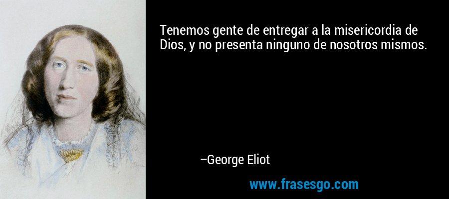 Tenemos gente de entregar a la misericordia de Dios, y no presenta ninguno de nosotros mismos. – George Eliot