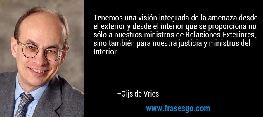 Tenemos una visión integrada de la amenaza desde el exterior y desde el interior que se proporciona no sólo a nuestros ministros de Relaciones Exteriores, sino también para nuestra justicia y ministros del Interior. – Gijs de Vries