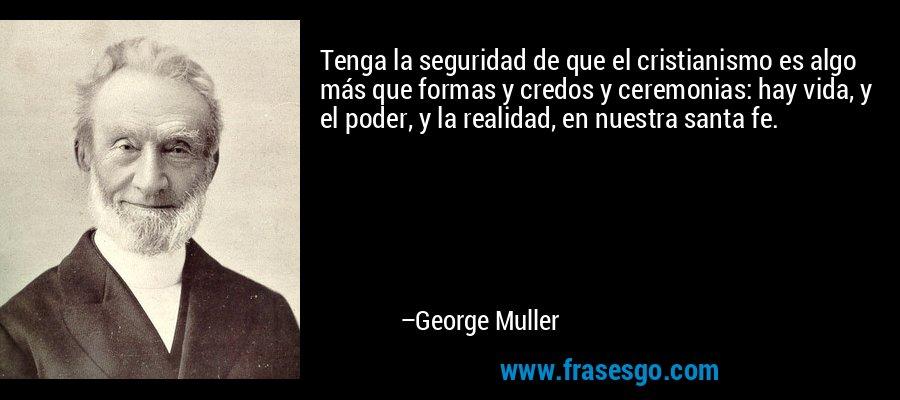 Tenga la seguridad de que el cristianismo es algo más que formas y credos y ceremonias: hay vida, y el poder, y la realidad, en nuestra santa fe. – George Muller
