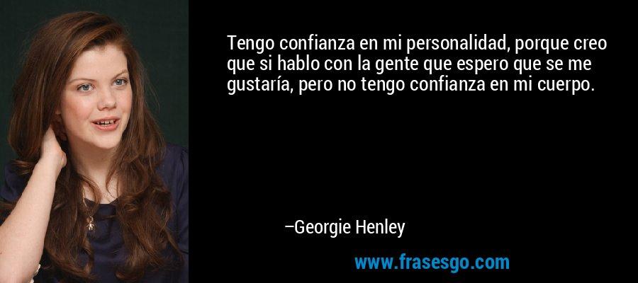 Tengo confianza en mi personalidad, porque creo que si hablo con la gente que espero que se me gustaría, pero no tengo confianza en mi cuerpo. – Georgie Henley