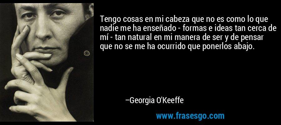 Tengo cosas en mi cabeza que no es como lo que nadie me ha enseñado - formas e ideas tan cerca de mí - tan natural en mi manera de ser y de pensar que no se me ha ocurrido que ponerlos abajo. – Georgia O'Keeffe