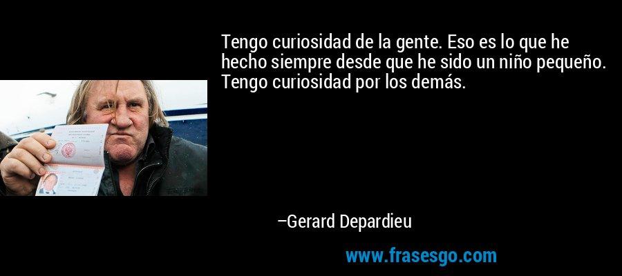 Tengo curiosidad de la gente. Eso es lo que he hecho siempre desde que he sido un niño pequeño. Tengo curiosidad por los demás. – Gerard Depardieu