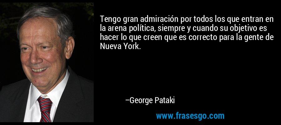 Tengo gran admiración por todos los que entran en la arena política, siempre y cuando su objetivo es hacer lo que creen que es correcto para la gente de Nueva York. – George Pataki