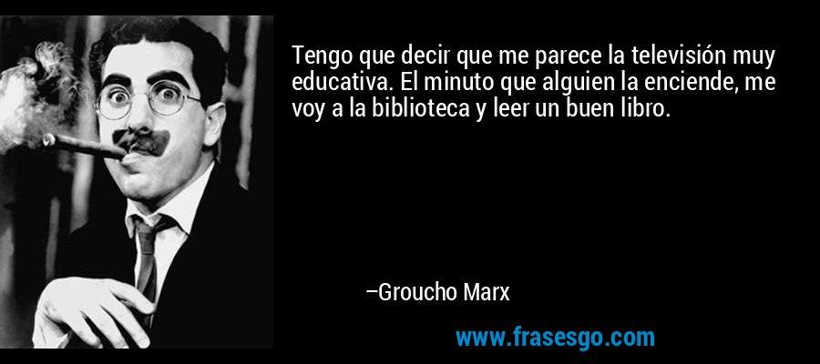 Tengo que decir que me parece la televisión muy educativa. El minuto que alguien la enciende, me voy a la biblioteca y leer un buen libro. – Groucho Marx