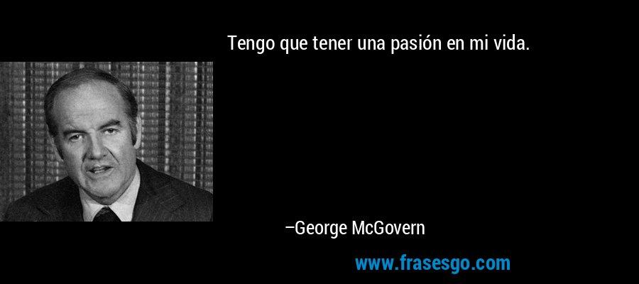 Tengo que tener una pasión en mi vida. – George McGovern