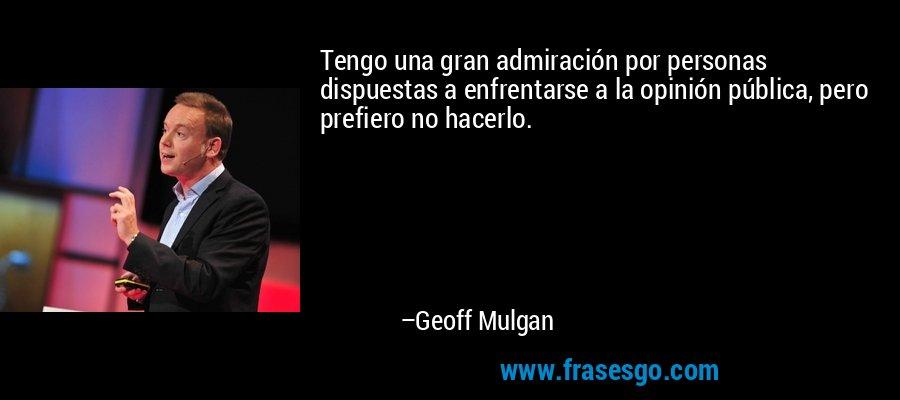 Tengo una gran admiración por personas dispuestas a enfrentarse a la opinión pública, pero prefiero no hacerlo. – Geoff Mulgan