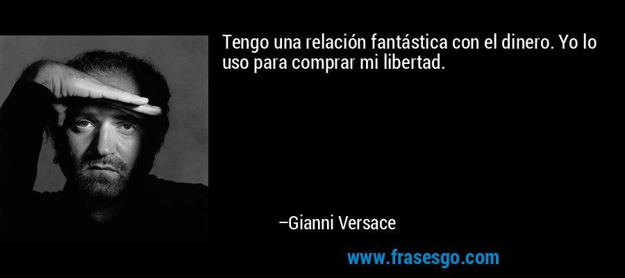 Tengo una relación fantástica con el dinero. Yo lo uso para comprar mi libertad. – Gianni Versace
