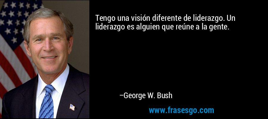 Tengo una visión diferente de liderazgo. Un liderazgo es alguien que reúne a la gente. – George W. Bush