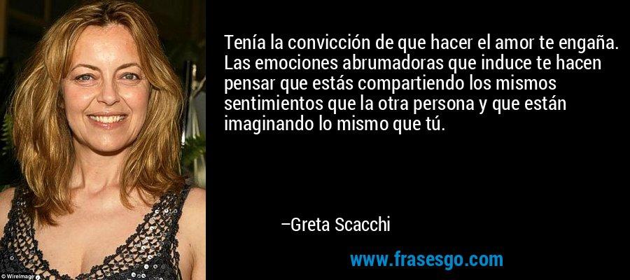 Tenía la convicción de que hacer el amor te engaña. Las emociones abrumadoras que induce te hacen pensar que estás compartiendo los mismos sentimientos que la otra persona y que están imaginando lo mismo que tú. – Greta Scacchi