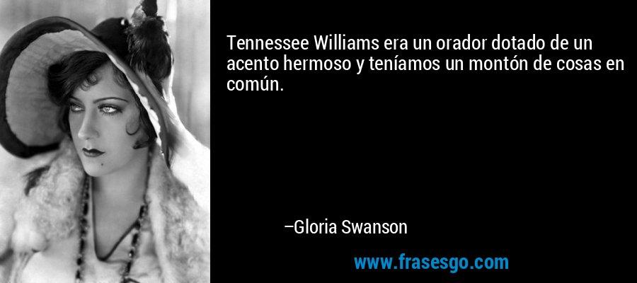 Tennessee Williams era un orador dotado de un acento hermoso y teníamos un montón de cosas en común. – Gloria Swanson