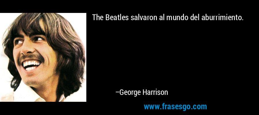 The Beatles salvaron al mundo del aburrimiento. – George Harrison