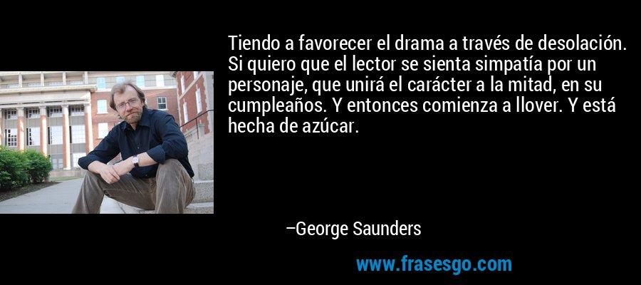 Tiendo a favorecer el drama a través de desolación. Si quiero que el lector se sienta simpatía por un personaje, que unirá el carácter a la mitad, en su cumpleaños. Y entonces comienza a llover. Y está hecha de azúcar. – George Saunders