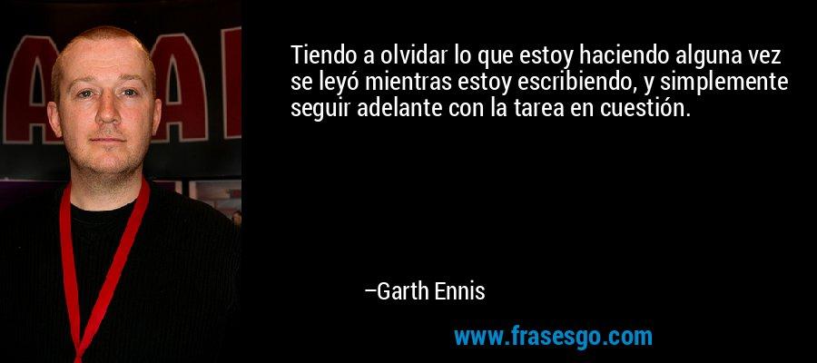 Tiendo a olvidar lo que estoy haciendo alguna vez se leyó mientras estoy escribiendo, y simplemente seguir adelante con la tarea en cuestión. – Garth Ennis