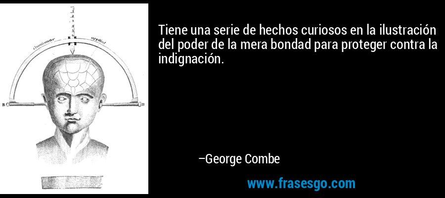 Tiene una serie de hechos curiosos en la ilustración del poder de la mera bondad para proteger contra la indignación. – George Combe
