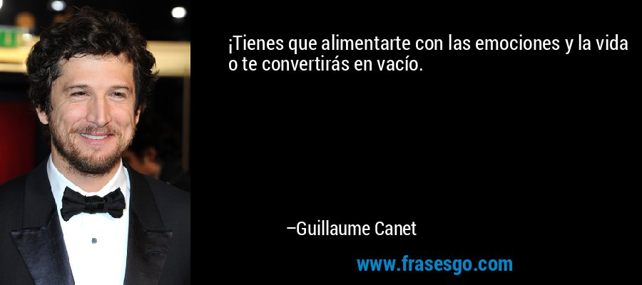 ¡Tienes que alimentarte con las emociones y la vida o te convertirás en vacío. – Guillaume Canet