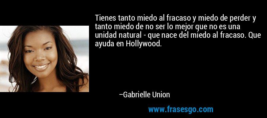 Tienes tanto miedo al fracaso y miedo de perder y tanto miedo de no ser lo mejor que no es una unidad natural - que nace del miedo al fracaso. Que ayuda en Hollywood. – Gabrielle Union