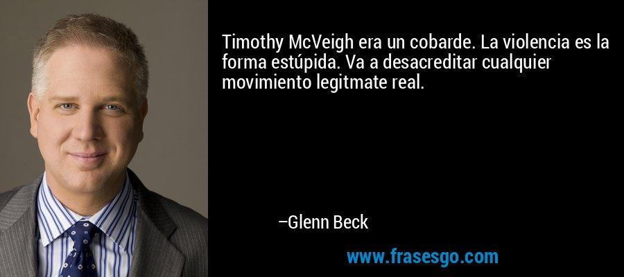 Timothy McVeigh era un cobarde. La violencia es la forma estúpida. Va a desacreditar cualquier movimiento legitmate real. – Glenn Beck