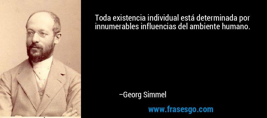 Toda existencia individual está determinada por innumerables influencias del ambiente humano. – Georg Simmel
