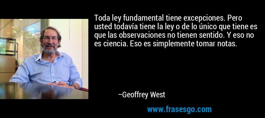 Toda ley fundamental tiene excepciones. Pero usted todavía tiene la ley o de lo único que tiene es que las observaciones no tienen sentido. Y eso no es ciencia. Eso es simplemente tomar notas. – Geoffrey West