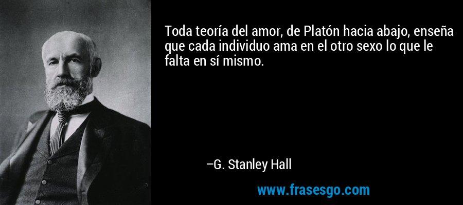 Toda teoría del amor, de Platón hacia abajo, enseña que cada individuo ama en el otro sexo lo que le falta en sí mismo. – G. Stanley Hall