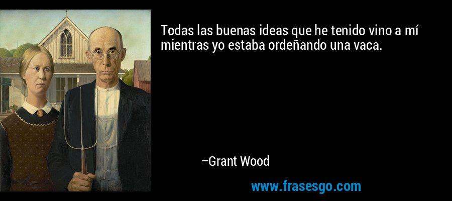 Todas las buenas ideas que he tenido vino a mí mientras yo estaba ordeñando una vaca. – Grant Wood