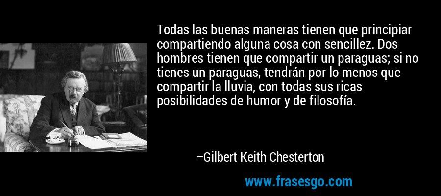 Todas las buenas maneras tienen que principiar compartiendo alguna cosa con sencillez. Dos hombres tienen que compartir un paraguas; si no tienes un paraguas, tendrán por lo menos que compartir la lluvia, con todas sus ricas posibilidades de humor y de filosofía. – Gilbert Keith Chesterton