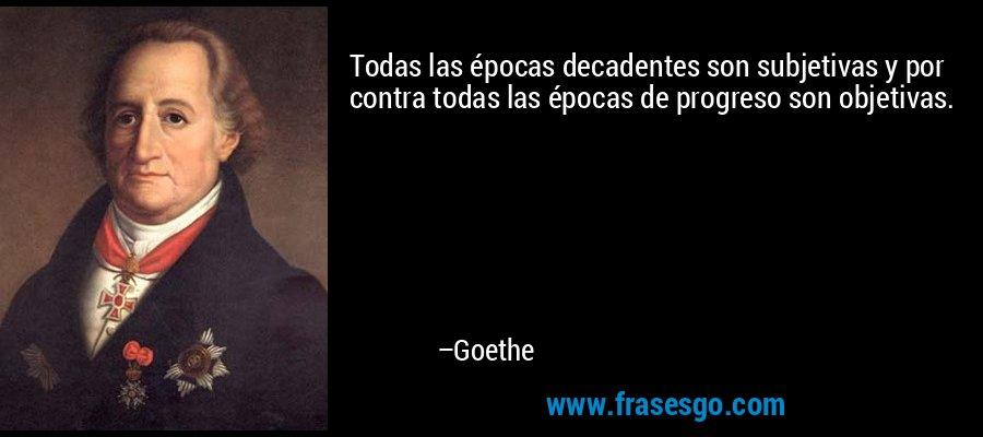 Todas las épocas decadentes son subjetivas y por contra todas las épocas de progreso son objetivas. – Goethe