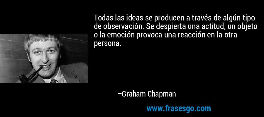 Todas las ideas se producen a través de algún tipo de observación. Se despierta una actitud, un objeto o la emoción provoca una reacción en la otra persona. – Graham Chapman