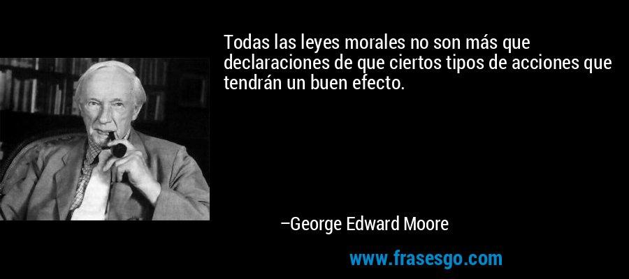 Todas las leyes morales no son más que declaraciones de que ciertos tipos de acciones que tendrán un buen efecto. – George Edward Moore