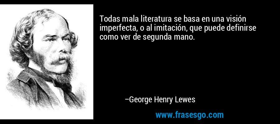 Todas mala literatura se basa en una visión imperfecta, o al imitación, que puede definirse como ver de segunda mano. – George Henry Lewes