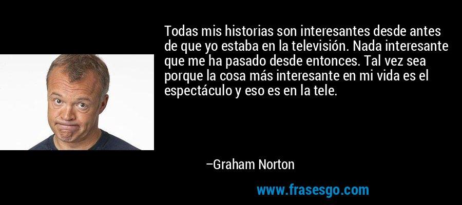 Todas mis historias son interesantes desde antes de que yo estaba en la televisión. Nada interesante que me ha pasado desde entonces. Tal vez sea porque la cosa más interesante en mi vida es el espectáculo y eso es en la tele. – Graham Norton