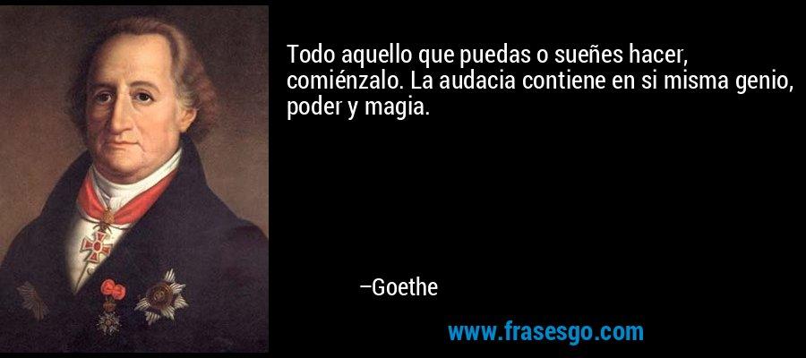 Todo aquello que puedas o sueñes hacer, comiénzalo. La audacia contiene en si misma genio, poder y magia. – Goethe